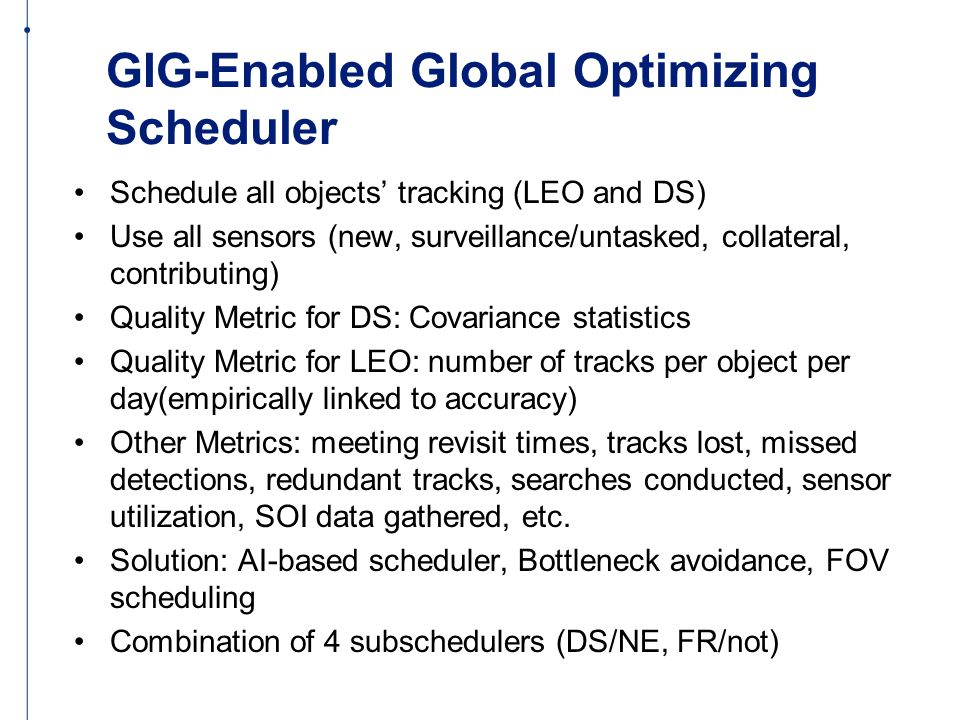 GIG-Enabled Global Optimizing Scheduler Schedule all objects' tracking (LEO and DS) Use all sensors (new, surveillance/untasked, collateral, contributing) Quality Metric for DS: Covariance statistics Quality Metric for LEO: number of tracks per object per day(empirically linked to accuracy) Other Metrics: meeting revisit times, tracks lost, missed detections, redundant tracks, searches conducted, sensor utilization, SOI data gathered, etc.