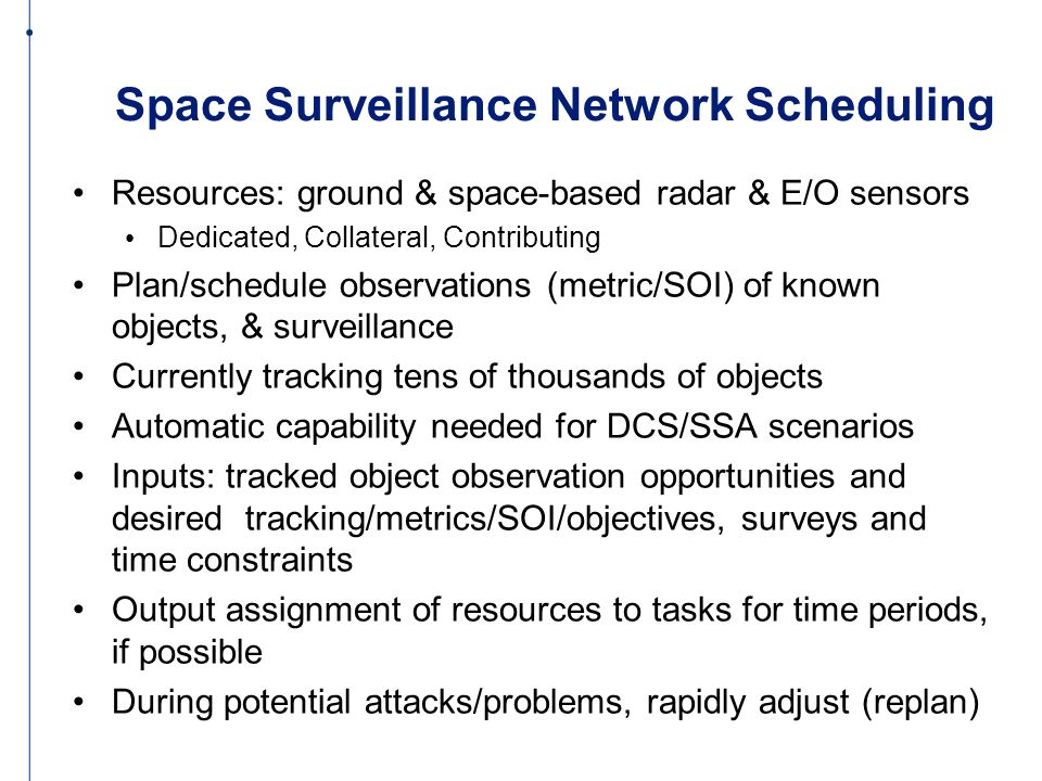 Space Surveillance Network Scheduling Resources: ground & space-based radar & E/O sensors Dedicated, Collateral, Contributing Plan/schedule observations (metric/SOI) of known objects, & surveillance Currently tracking tens of thousands of objects Automatic capability needed for DCS/SSA scenarios Inputs: tracked object observation opportunities and desired tracking/metrics/SOI/objectives, surveys and time constraints Output assignment of resources to tasks for time periods, if possible During potential attacks/problems, rapidly adjust (replan)