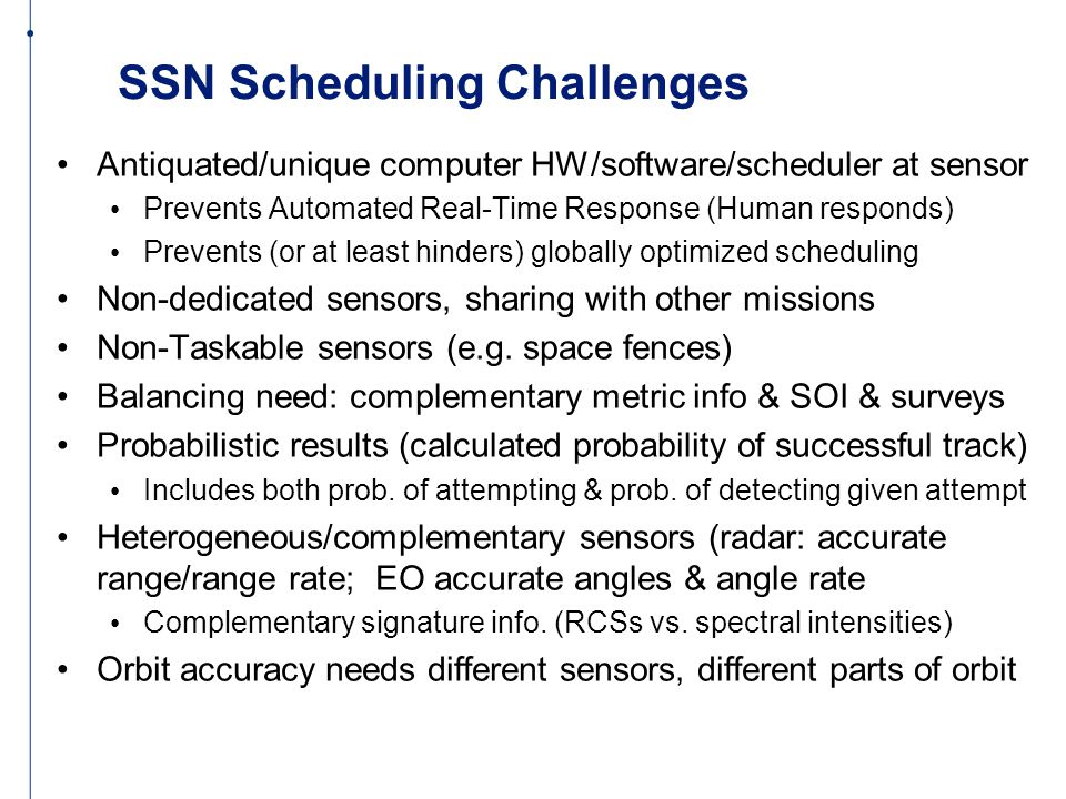SSN Scheduling Challenges Antiquated/unique computer HW/software/scheduler at sensor Prevents Automated Real-Time Response (Human responds) Prevents (or at least hinders) globally optimized scheduling Non-dedicated sensors, sharing with other missions Non-Taskable sensors (e.g.