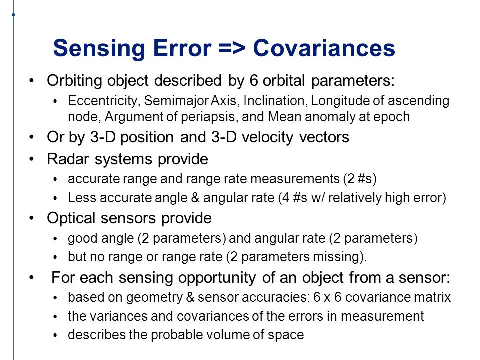 Sensing Error => Covariances Orbiting object described by 6 orbital parameters: Eccentricity, Semimajor Axis, Inclination, Longitude of ascending node, Argument of periapsis, and Mean anomaly at epoch Or by 3-D position and 3-D velocity vectors Radar systems provide accurate range and range rate measurements (2 #s) Less accurate angle & angular rate (4 #s w/ relatively high error) Optical sensors provide good angle (2 parameters) and angular rate (2 parameters) but no range or range rate (2 parameters missing).