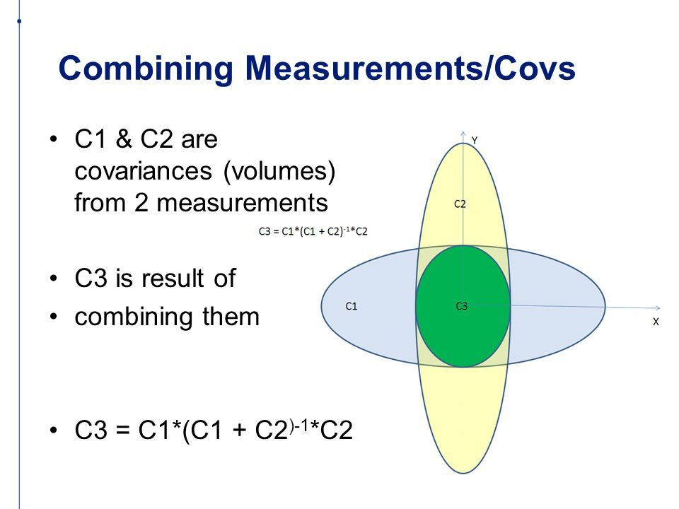 Combining Measurements/Covs C1 & C2 are covariances (volumes) from 2 measurements C3 is result of combining them C3 = C1*(C1 + C2 )-1 *C2