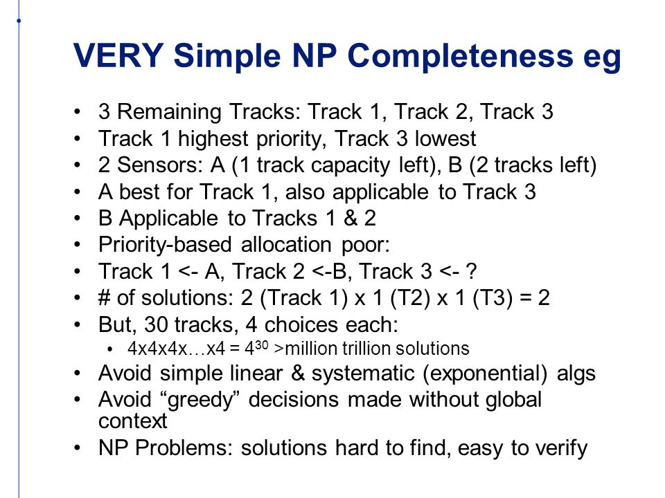 VERY Simple NP Completeness eg 3 Remaining Tracks: Track 1, Track 2, Track 3 Track 1 highest priority, Track 3 lowest 2 Sensors: A (1 track capacity left), B (2 tracks left) A best for Track 1, also applicable to Track 3 B Applicable to Tracks 1 & 2 Priority-based allocation poor: Track 1 <- A, Track 2 <-B, Track 3 <- .