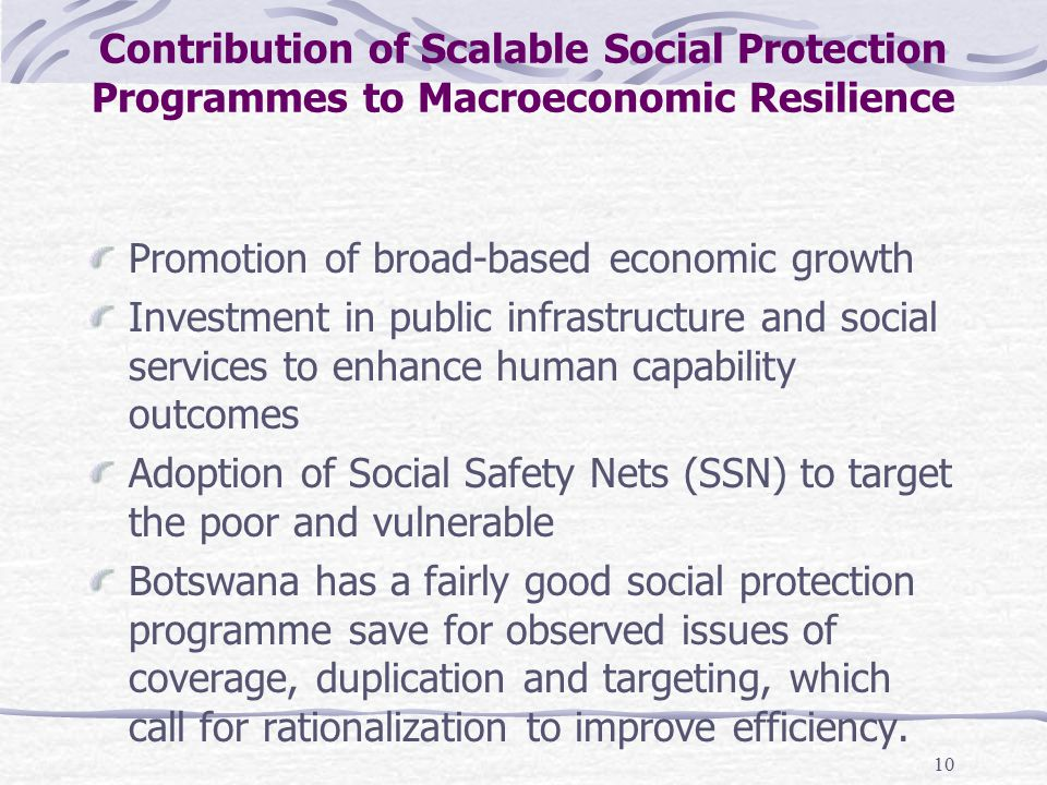 10 Contribution of Scalable Social Protection Programmes to Macroeconomic Resilience Promotion of broad-based economic growth Investment in public infrastructure and social services to enhance human capability outcomes Adoption of Social Safety Nets (SSN) to target the poor and vulnerable Botswana has a fairly good social protection programme save for observed issues of coverage, duplication and targeting, which call for rationalization to improve efficiency.