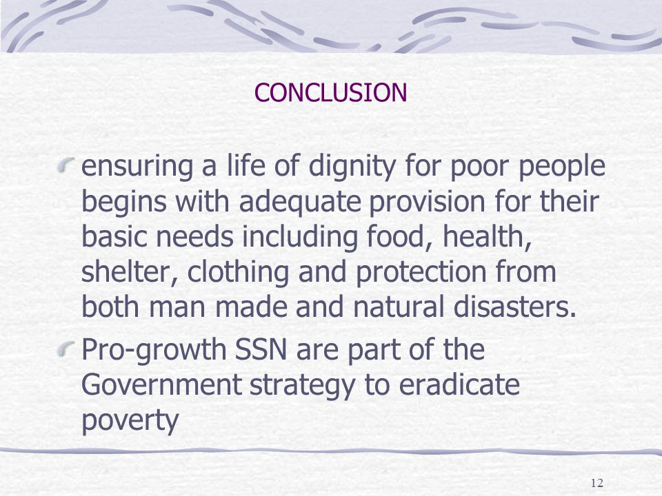 12 CONCLUSION ensuring a life of dignity for poor people begins with adequate provision for their basic needs including food, health, shelter, clothing and protection from both man made and natural disasters.