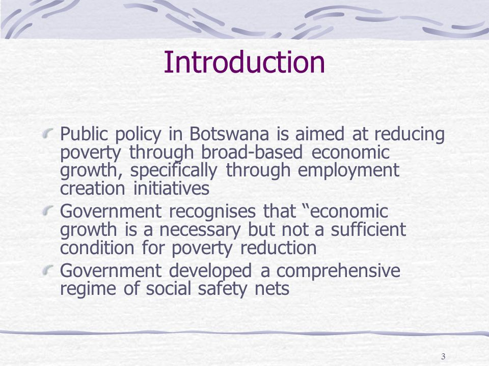 3 Introduction Public policy in Botswana is aimed at reducing poverty through broad-based economic growth, specifically through employment creation initiatives Government recognises that economic growth is a necessary but not a sufficient condition for poverty reduction Government developed a comprehensive regime of social safety nets