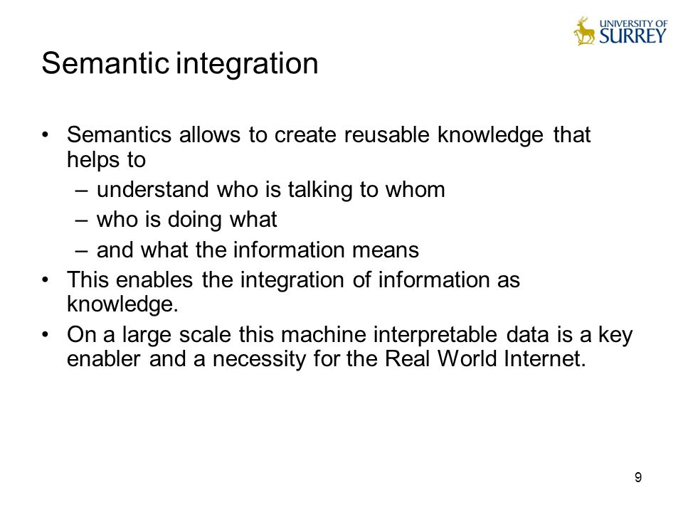 9 9 Semantic integration Semantics allows to create reusable knowledge that helps to –understand who is talking to whom –who is doing what –and what t