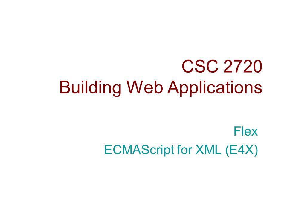 CSC 2720 Building Web Applications Flex ECMAScript for XML (E4X)