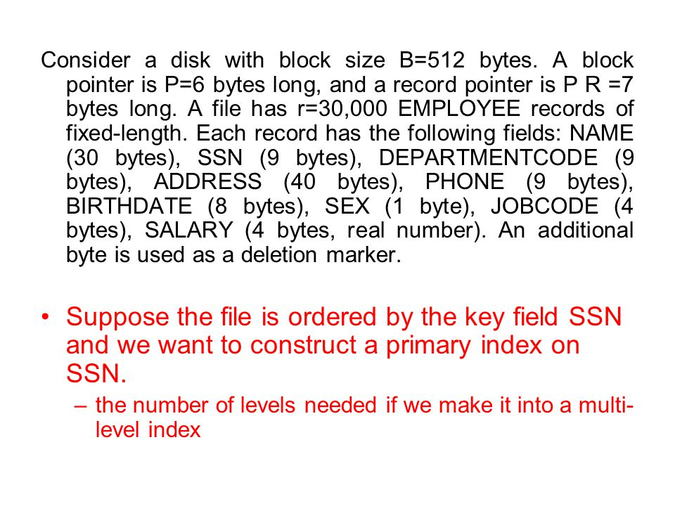 Consider a disk with block size B=512 bytes. A block pointer is P=6 bytes long, and a record pointer is P R =7 bytes long. A file has r=30,000 EMPLOYE