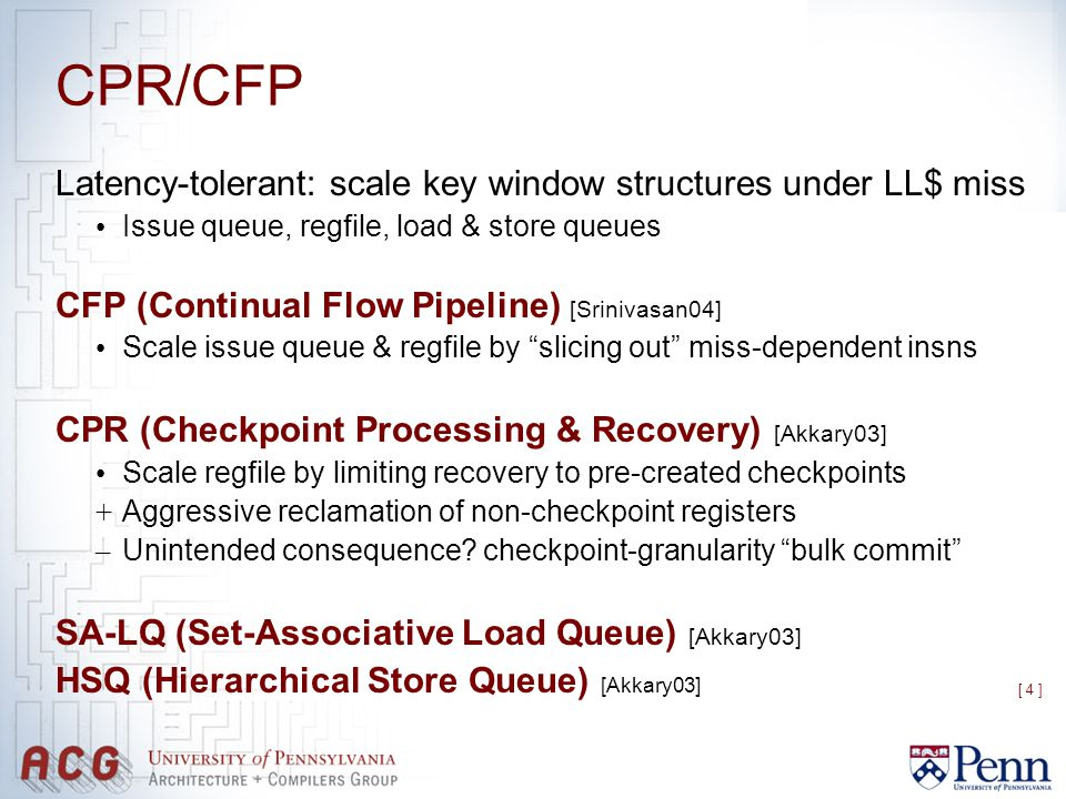 [ 4 ] CPR/CFP Latency-tolerant: scale key window structures under LL$ miss Issue queue, regfile, load & store queues CFP (Continual Flow Pipeline) [Srinivasan04] Scale issue queue & regfile by slicing out miss-dependent insns CPR (Checkpoint Processing & Recovery) [Akkary03] Scale regfile by limiting recovery to pre-created checkpoints + Aggressive reclamation of non-checkpoint registers – Unintended consequence.