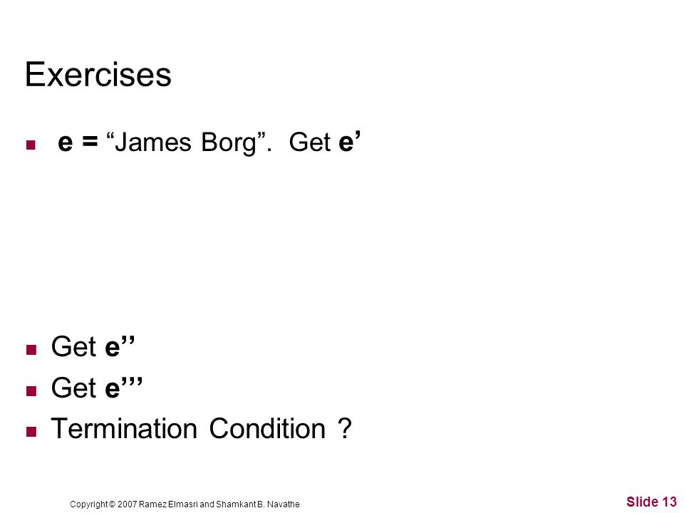 Copyright © 2007 Ramez Elmasri and Shamkant B.Navathe Slide 13 Exercises e = James Borg .