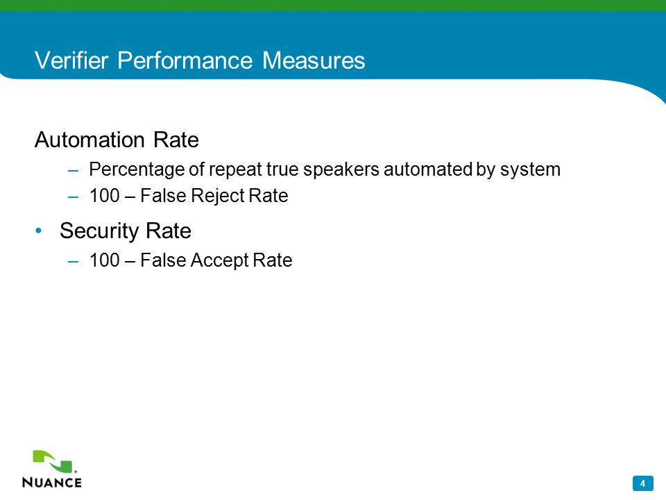 4 Verifier Performance Measures Automation Rate –Percentage of repeat true speakers automated by system –100 – False Reject Rate Security Rate –100 –