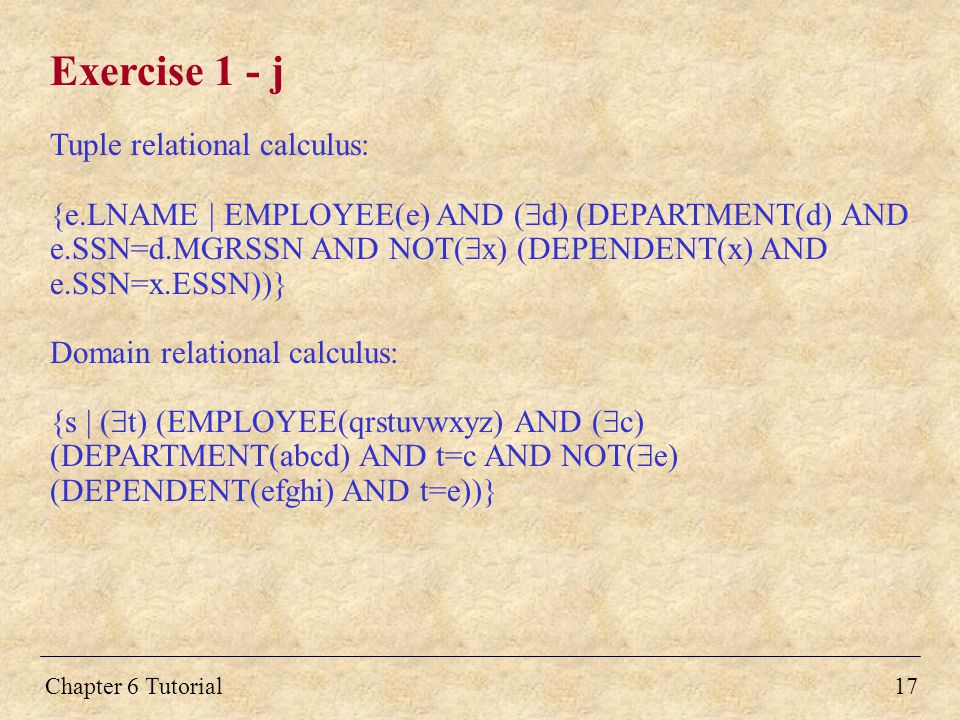 Chapter 6 Tutorial Exercise 1 - j Tuple relational calculus: {e.LNAME | EMPLOYEE(e) AND (  d) (DEPARTMENT(d) AND e.SSN=d.MGRSSN AND NOT(  x) (DEPENDENT(x) AND e.SSN=x.ESSN))} Domain relational calculus: {s | (  t) (EMPLOYEE(qrstuvwxyz) AND (  c) (DEPARTMENT(abcd) AND t=c AND NOT(  e) (DEPENDENT(efghi) AND t=e))} 17