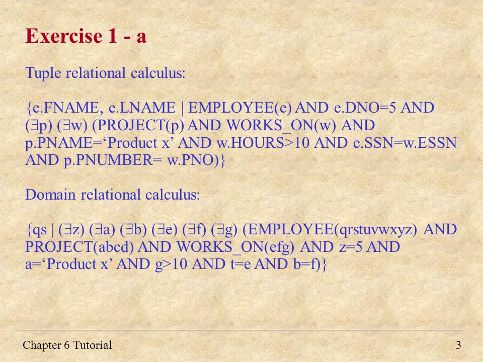Chapter 6 Tutorial3 Exercise 1 - a Tuple relational calculus: {e.FNAME, e.LNAME | EMPLOYEE(e) AND e.DNO=5 AND (  p) (  w) (PROJECT(p) AND WORKS_ON(w) AND p.PNAME='Product x' AND w.HOURS>10 AND e.SSN=w.ESSN AND p.PNUMBER= w.PNO)} Domain relational calculus: {qs | (  z) (  a) (  b) (  e) (  f) (  g) (EMPLOYEE(qrstuvwxyz) AND PROJECT(abcd) AND WORKS_ON(efg) AND z=5 AND a='Product x' AND g>10 AND t=e AND b=f)}