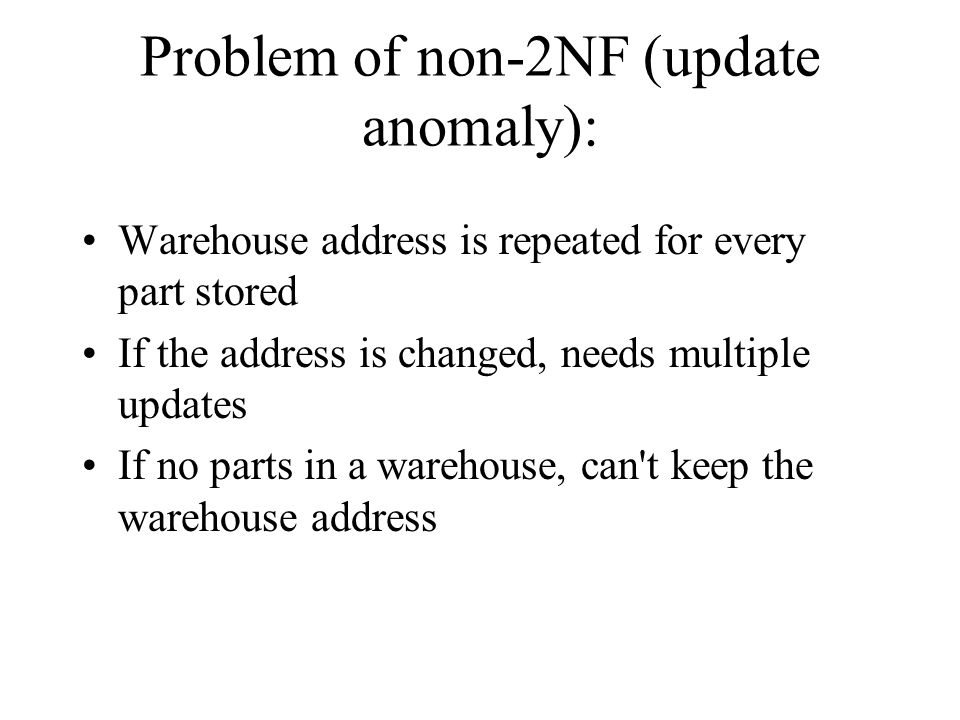 Problem of non-2NF (update anomaly): Warehouse address is repeated for every part stored If the address is changed, needs multiple updates If no parts in a warehouse, can t keep the warehouse address