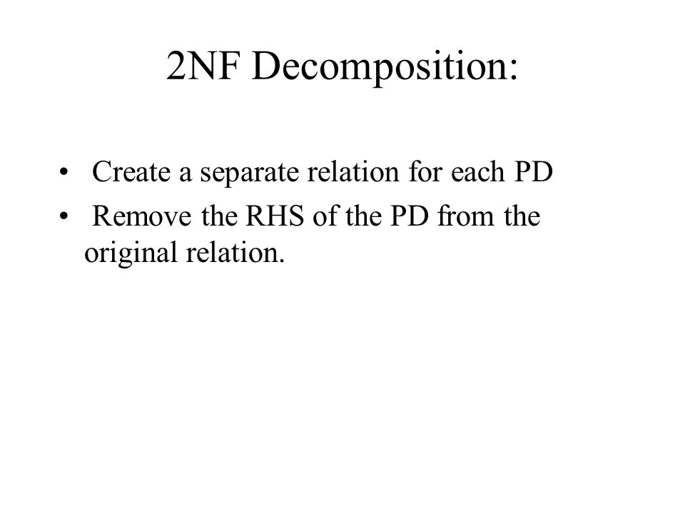 2NF Decomposition: Create a separate relation for each PD Remove the RHS of the PD from the original relation.