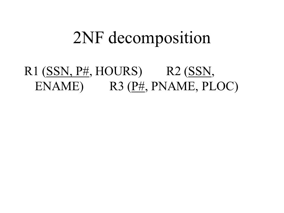 2NF decomposition R1 (SSN, P#, HOURS)R2 (SSN, ENAME)R3 (P#, PNAME, PLOC)