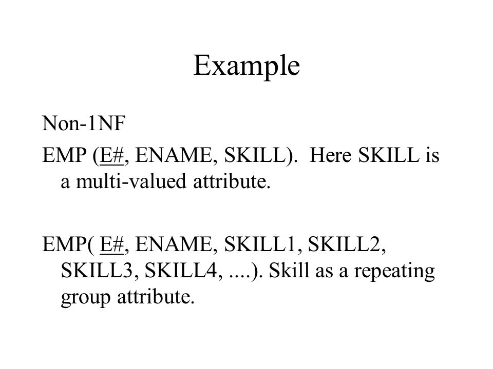 Example Non-1NF EMP (E#, ENAME, SKILL). Here SKILL is a multi-valued attribute.