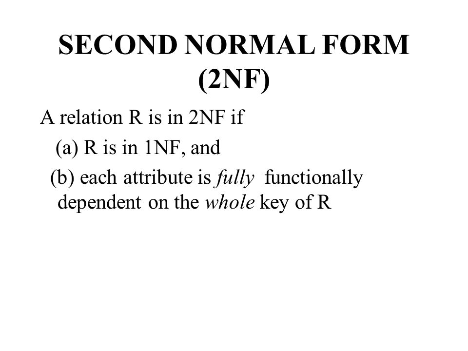 SECOND NORMAL FORM (2NF) A relation R is in 2NF if (a) R is in 1NF, and (b) each attribute is fully functionally dependent on the whole key of R