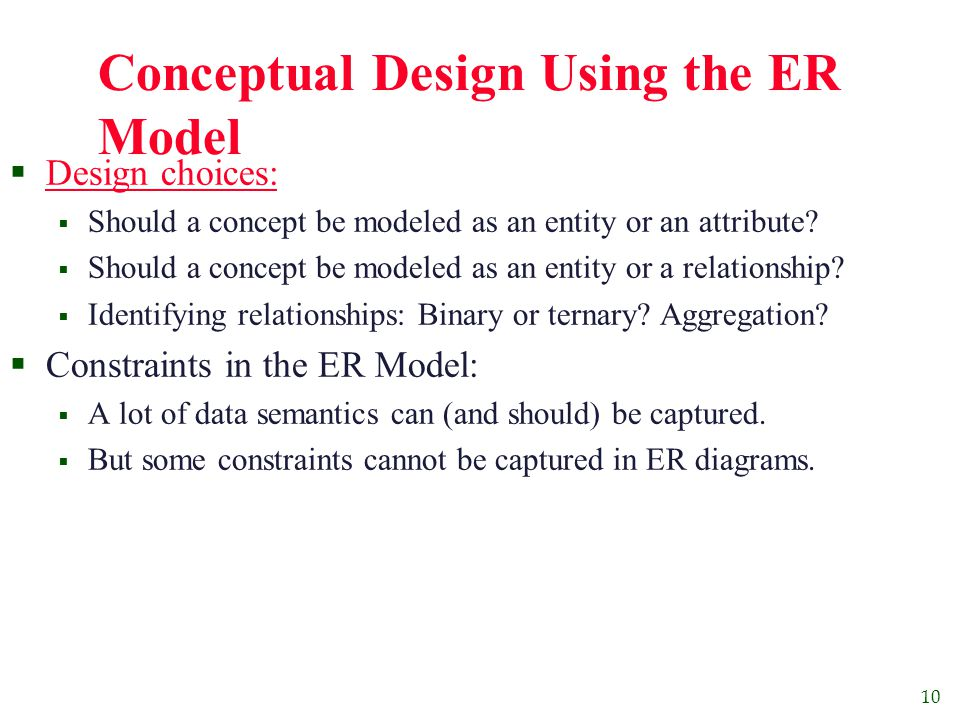 10 Conceptual Design Using the ER Model  Design choices:  Should a concept be modeled as an entity or an attribute.