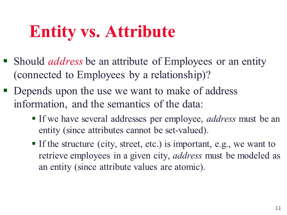 11 Entity vs. Attribute  Should address be an attribute of Employees or an entity (connected to Employees by a relationship)?  Depends upon the use