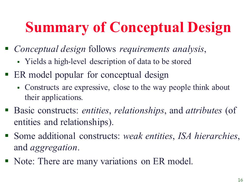 16 Summary of Conceptual Design  Conceptual design follows requirements analysis,  Yields a high-level description of data to be stored  ER model popular for conceptual design  Constructs are expressive, close to the way people think about their applications.