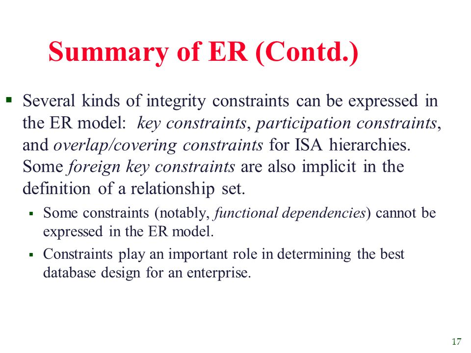 17 Summary of ER (Contd.)  Several kinds of integrity constraints can be expressed in the ER model: key constraints, participation constraints, and overlap/covering constraints for ISA hierarchies.
