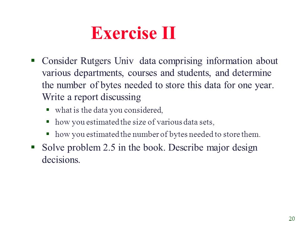 20 Exercise II  Consider Rutgers Univ data comprising information about various departments, courses and students, and determine the number of bytes needed to store this data for one year.