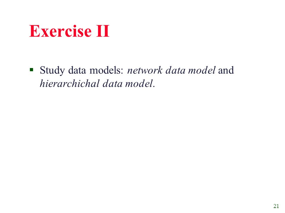 21 Exercise II  Study data models: network data model and hierarchichal data model.