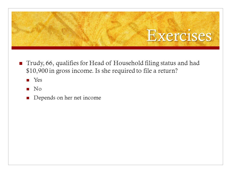 Exercises Trudy, 66, qualifies for Head of Household filing status and had $10,900 in gross income.