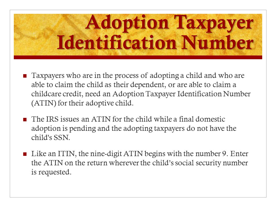Adoption Taxpayer Identification Number Taxpayers who are in the process of adopting a child and who are able to claim the child as their dependent, or are able to claim a childcare credit, need an Adoption Taxpayer Identification Number (ATIN) for their adoptive child.