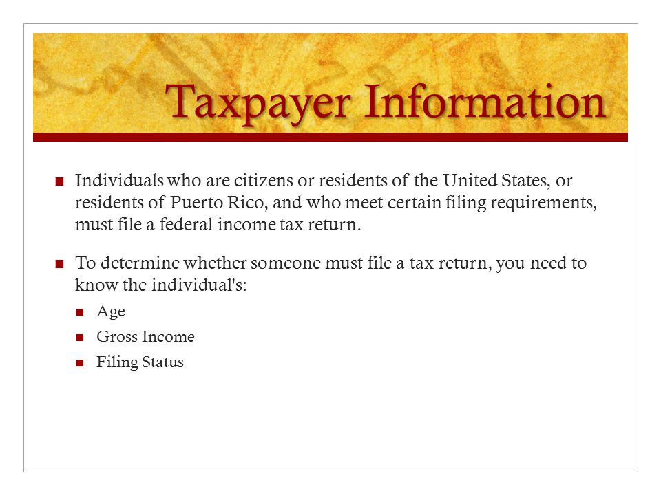 Taxpayer Information Individuals who are citizens or residents of the United States, or residents of Puerto Rico, and who meet certain filing requirements, must file a federal income tax return.