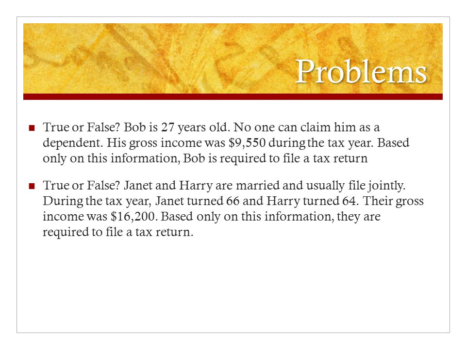 Problems True or False. Bob is 27 years old. No one can claim him as a dependent.