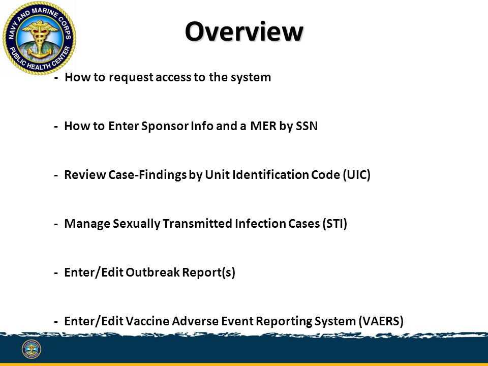 Overview - How to request access to the system - How to Enter Sponsor Info and a MER by SSN - Review Case-Findings by Unit Identification Code (UIC) - Manage Sexually Transmitted Infection Cases (STI) - Enter/Edit Outbreak Report(s) - Enter/Edit Vaccine Adverse Event Reporting System (VAERS)