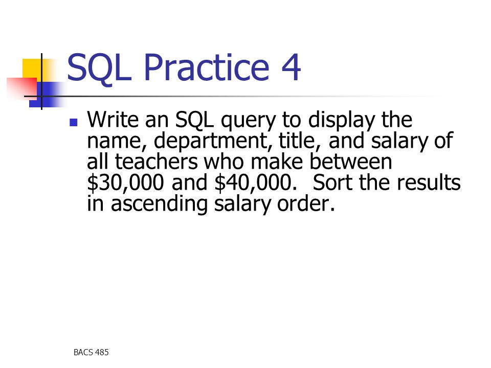BACS 485 SQL Practice 4 Write an SQL query to display the name, department, title, and salary of all teachers who make between $30,000 and $40,000. So