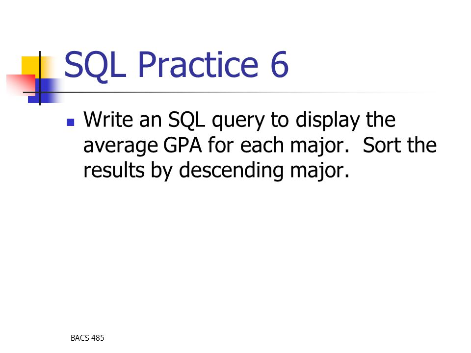 BACS 485 SQL Practice 6 Write an SQL query to display the average GPA for each major.