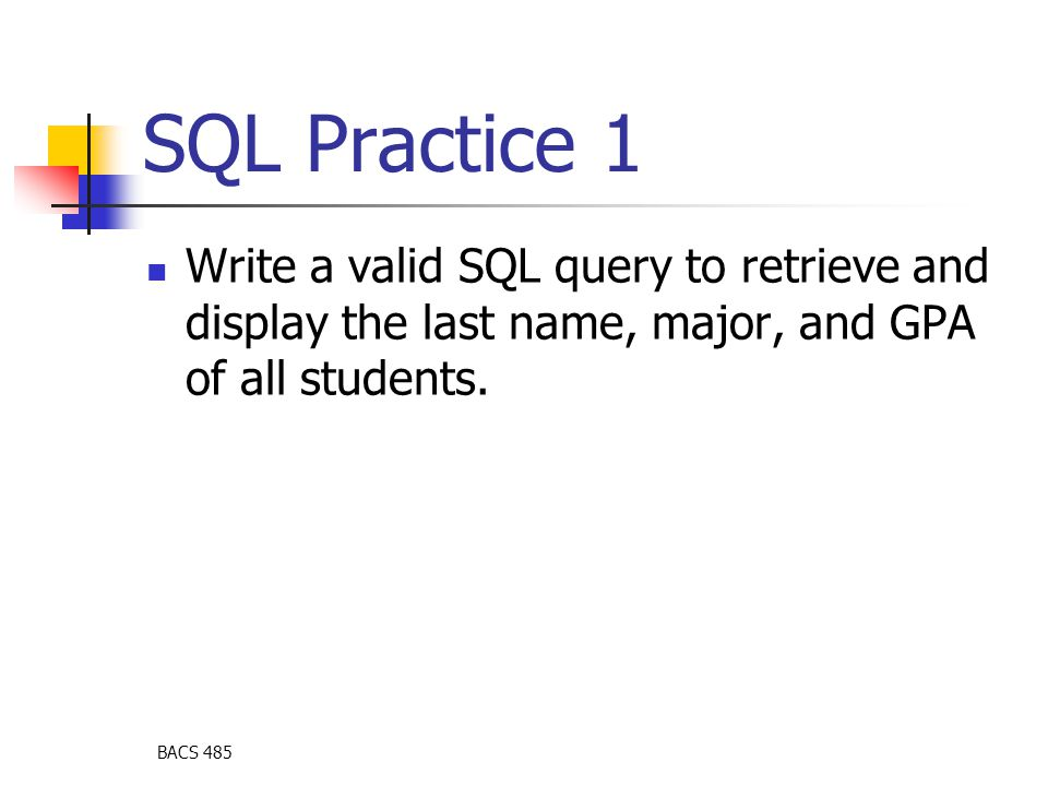 BACS 485 SQL Practice 1 Write a valid SQL query to retrieve and display the last name, major, and GPA of all students.
