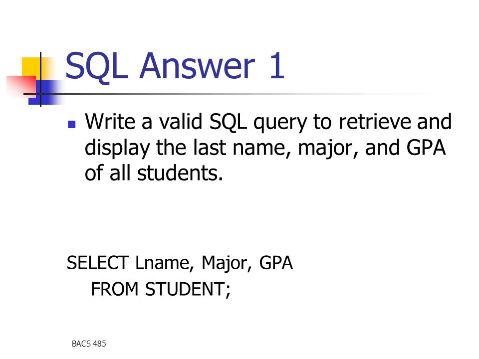 BACS 485 SQL Answer 1 Write a valid SQL query to retrieve and display the last name, major, and GPA of all students.