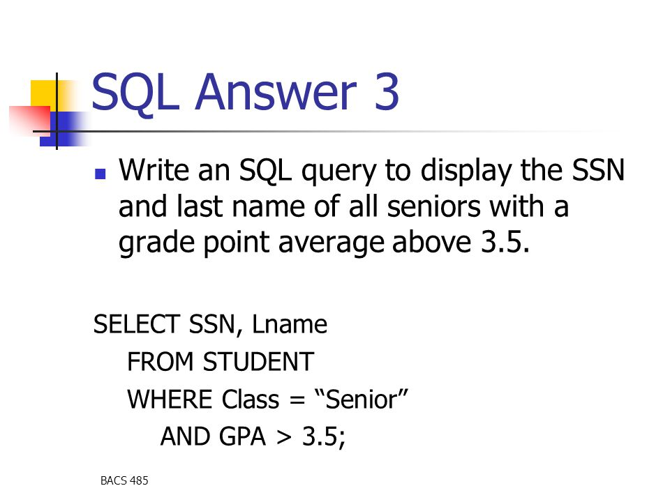 BACS 485 SQL Answer 3 Write an SQL query to display the SSN and last name of all seniors with a grade point average above 3.5. SELECT SSN, Lname FROM