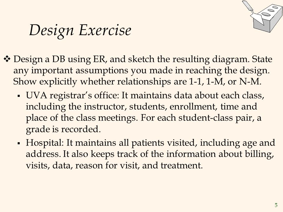 5 Design Exercise  Design a DB using ER, and sketch the resulting diagram. State any important assumptions you made in reaching the design. Show expl