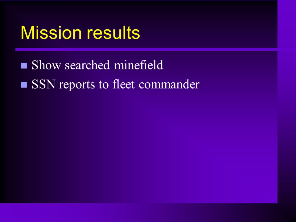 Mission results n Show searched minefield n SSN reports to fleet commander