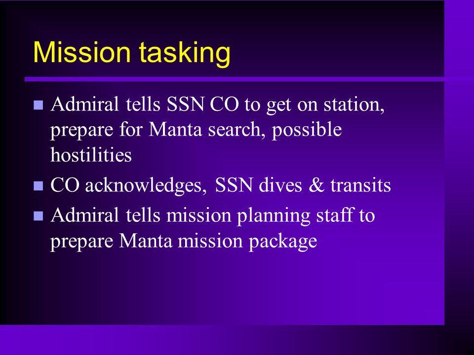 Mission tasking n Admiral tells SSN CO to get on station, prepare for Manta search, possible hostilities n CO acknowledges, SSN dives & transits n Admiral tells mission planning staff to prepare Manta mission package