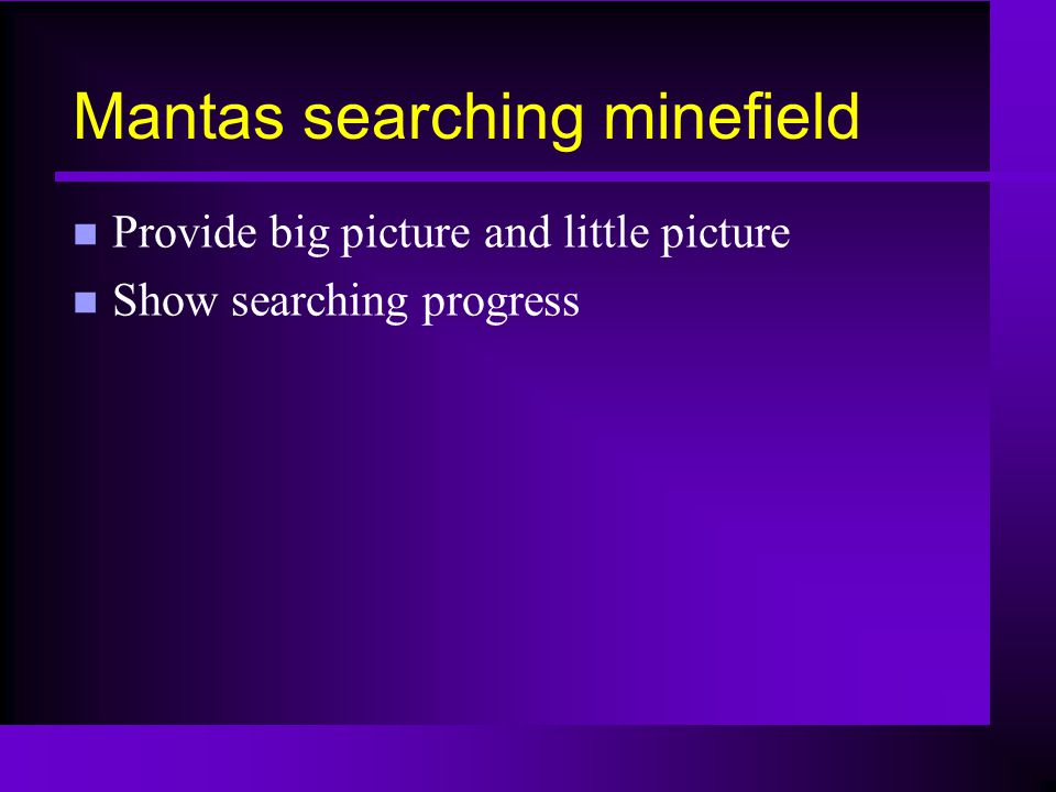 Mantas searching minefield n Provide big picture and little picture n Show searching progress