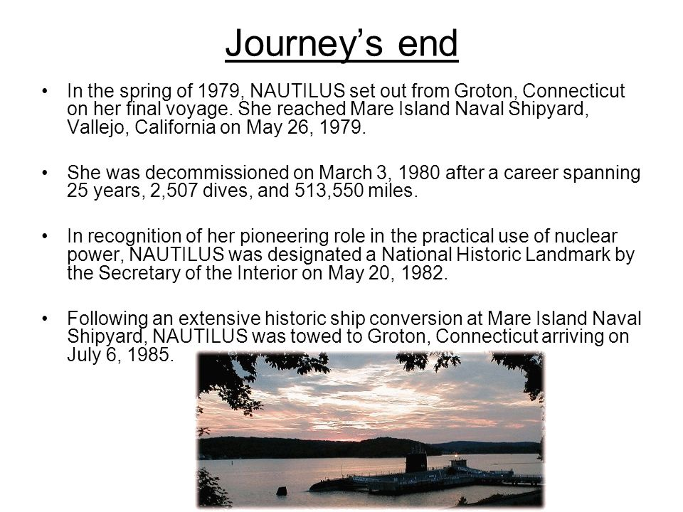 Journey's end In the spring of 1979, NAUTILUS set out from Groton, Connecticut on her final voyage. She reached Mare Island Naval Shipyard, Vallejo, C
