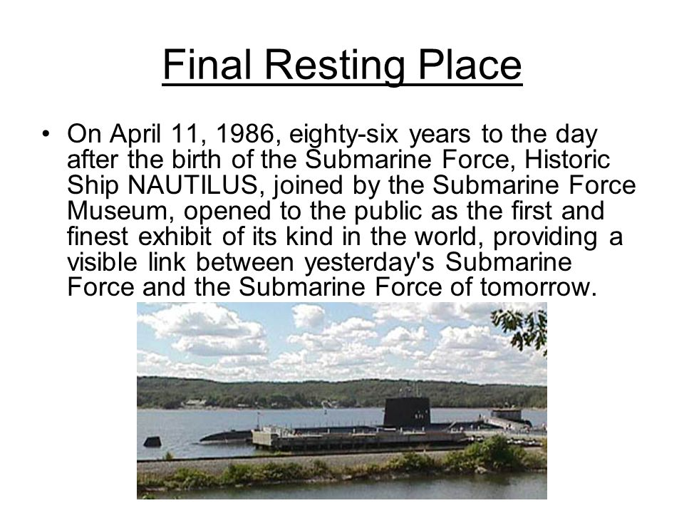Final Resting Place On April 11, 1986, eighty-six years to the day after the birth of the Submarine Force, Historic Ship NAUTILUS, joined by the Subma
