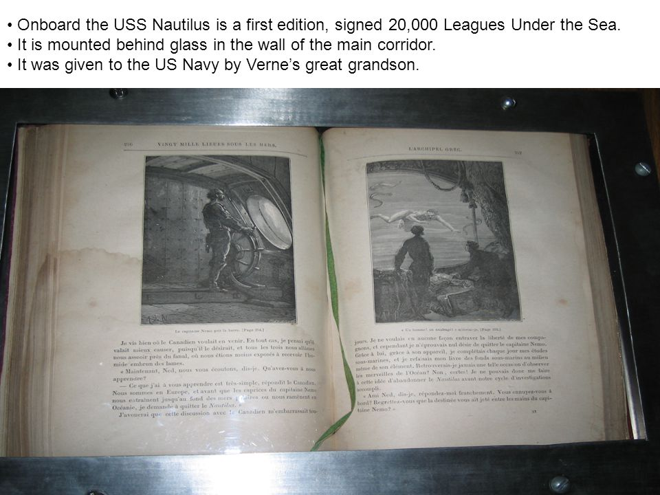 Onboard the USS Nautilus is a first edition, signed 20,000 Leagues Under the Sea. It is mounted behind glass in the wall of the main corridor. It was