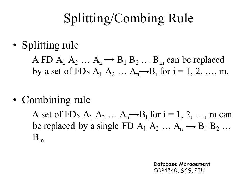Database Management COP4540, SCS, FIU Splitting/Combing Rule Splitting rule A FD A 1 A 2 … A n B 1 B 2 … B m can be replaced by a set of FDs A 1 A 2 … A n B i for i = 1, 2, …, m.