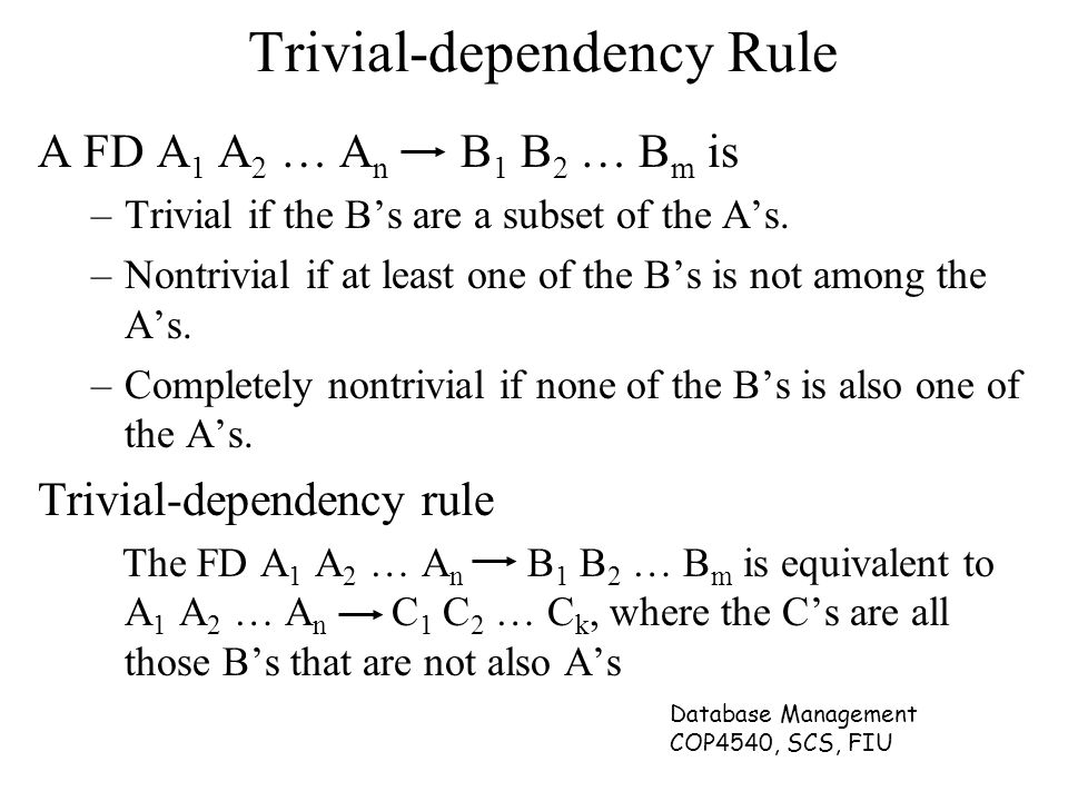 Database Management COP4540, SCS, FIU Trivial-dependency Rule A FD A 1 A 2 … A n B 1 B 2 … B m is –Trivial if the B's are a subset of the A's. –Nontri