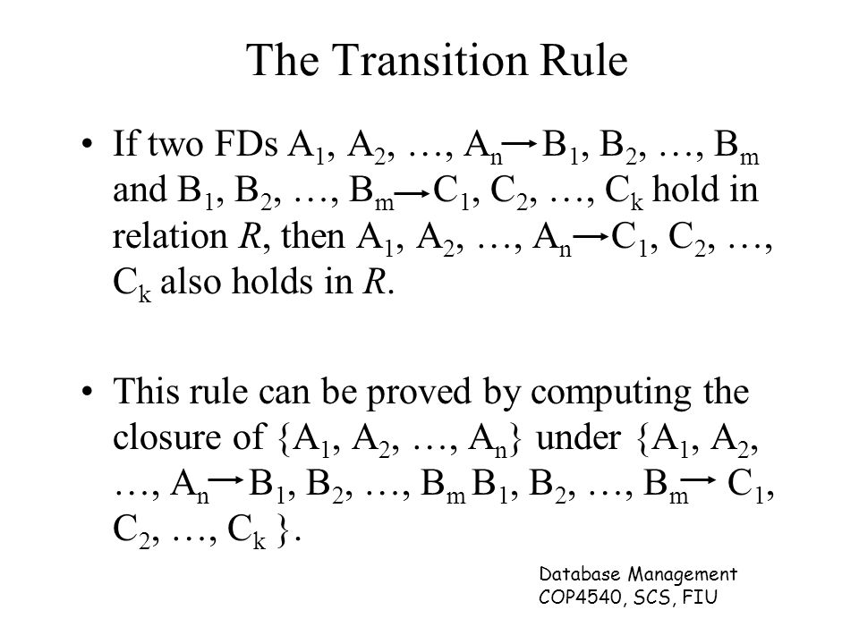 Database Management COP4540, SCS, FIU The Transition Rule If two FDs A 1, A 2, …, A n B 1, B 2, …, B m and B 1, B 2, …, B m C 1, C 2, …, C k hold in r