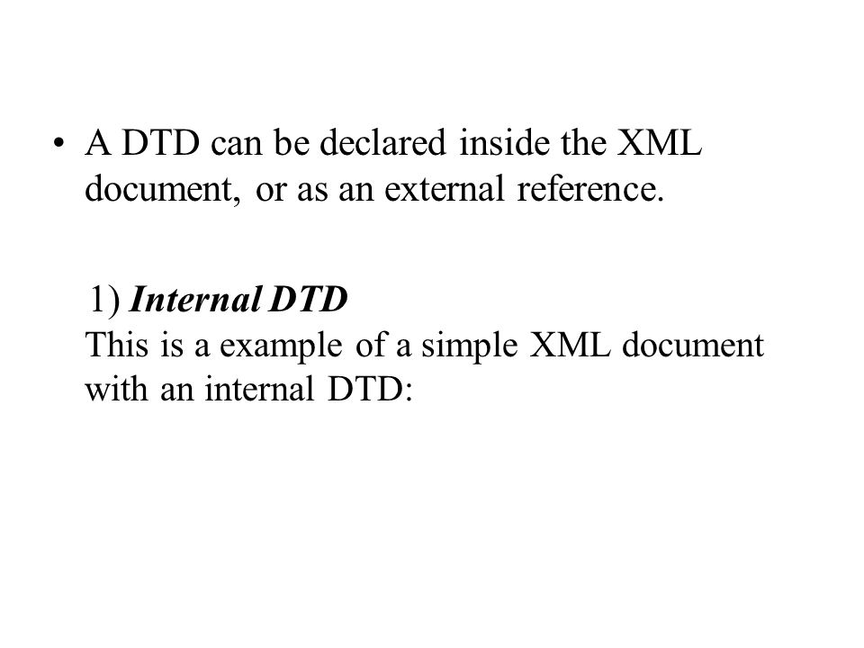 A DTD can be declared inside the XML document, or as an external reference.