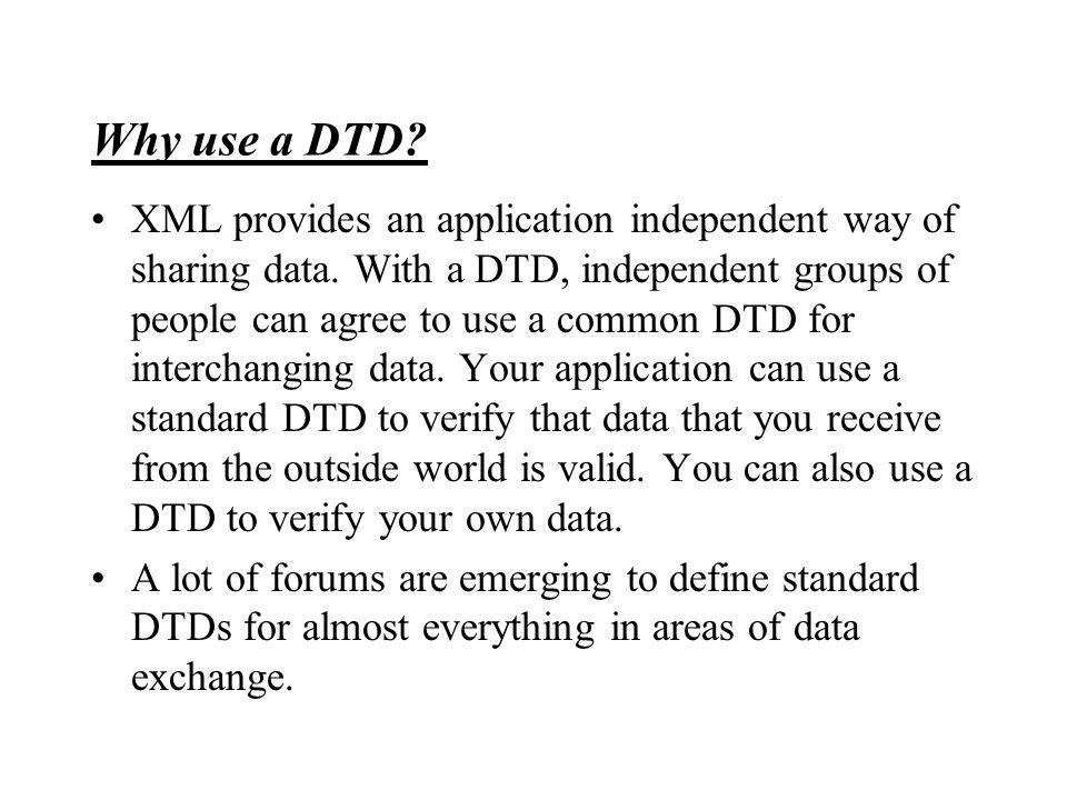 Why use a DTD.XML provides an application independent way of sharing data.